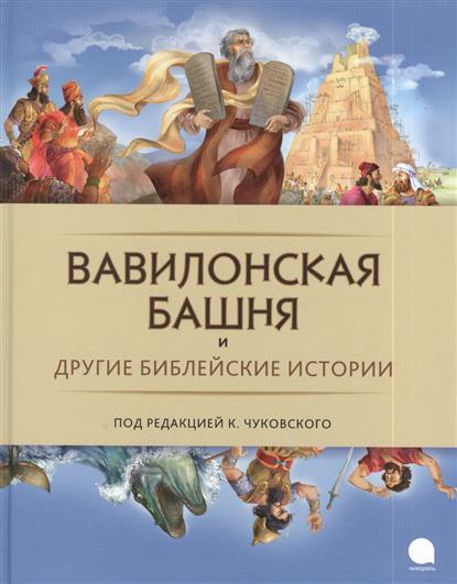 Чуковский К. (ред.) Вавилонская башня и другие библейские истории к и чуковский бармалей