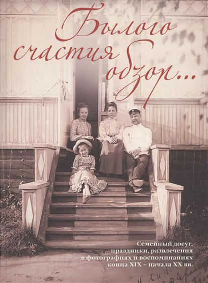 Былого счастья образы… Семейный досуг, праздники, развлечения в фотографиях и воспоминаниях конца XIX - начала XX вв.