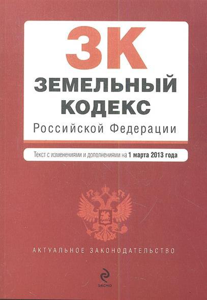 Земельный кодекс Российской Федерации. Текст с изменениями и дополнениями на 1 марта 2013 года
