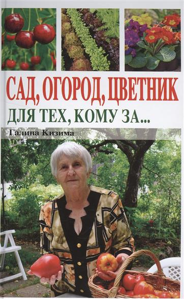 Кизима Г. Сад, огород, цветник. Для тех, кому за…