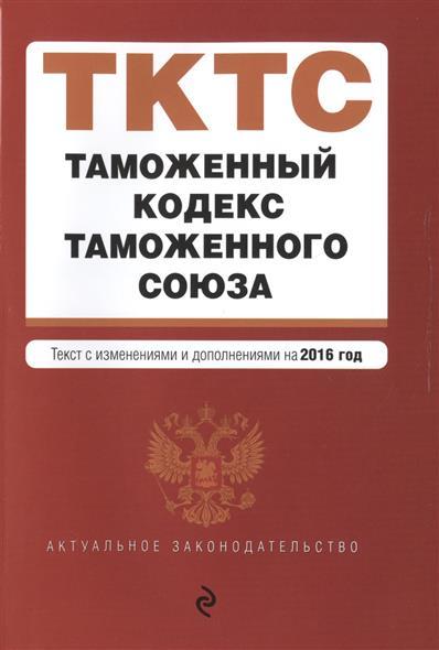 Таможенный кодекс Таможенного союза. Текст с изменениями и дополнениями на 2016 год
