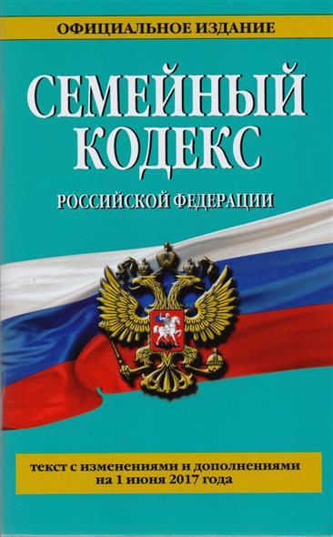 Семейный кодекс Российской Федерации. Текст с изменениями и дополнениями на 1 июня 2017 года