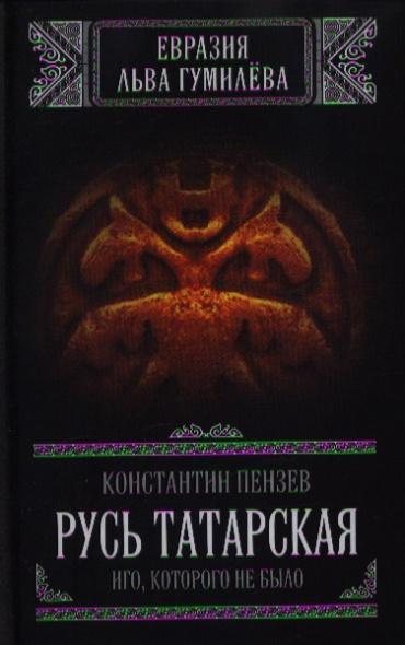 Русь Татарская: Иго, которого не было