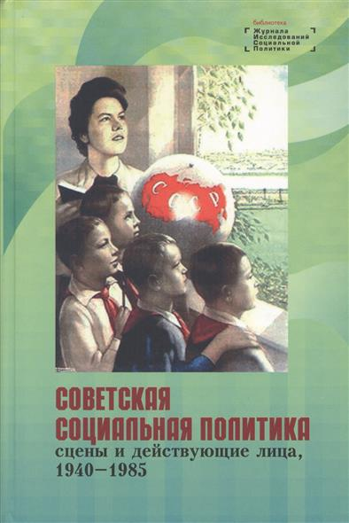 Советская социальная политика: сцены и действующие лица, 1940 - 1985. Научная монография