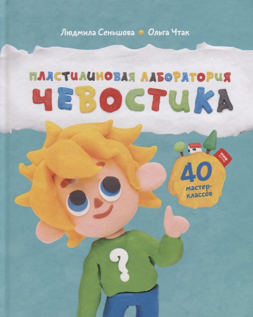 Пластилиновая лаборатория Чевостика. 40 мастер-классов