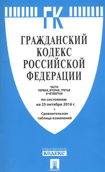 Гражданский кодекс Российской Федерации. Части первая, вторая, третья и четвертая. По состоянию на 25 октября 2016 г. + Сравнительная таблица изменений