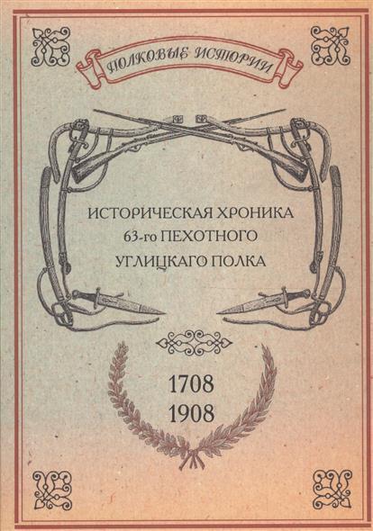 Еленев М. (сост.) Историческая хроника 63-го пехотного Углицкаго полка. 1708-1908 годов. Репринтное издание