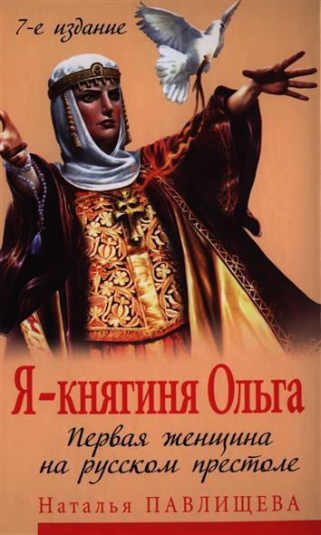 Я - княгиня Ольга. Первая женщина на русском престоле. 7-е издание