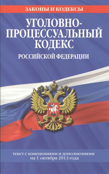 Уголовно-процессуальный кодекс Российской Федерации. Текст с изменениями и дополнениями на 1 октября 2013 года