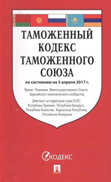 Таможенный кодекс Таможенного союза по состоянию на 5 апреля 2017 г.