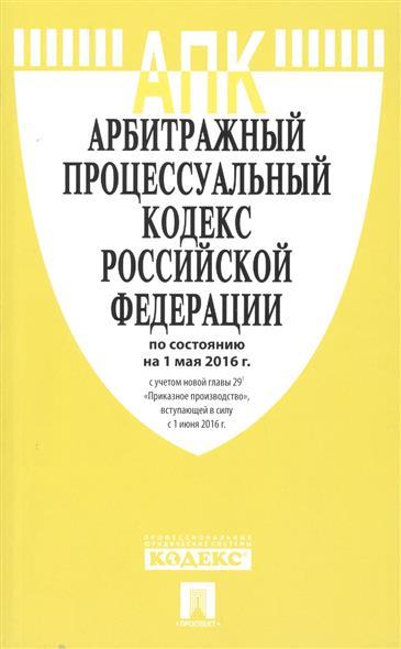 Арбитражный процессуальный кодекс Российской Федерации по состоянию на 1 мая 2016 г. с учетом новой главы 29.1