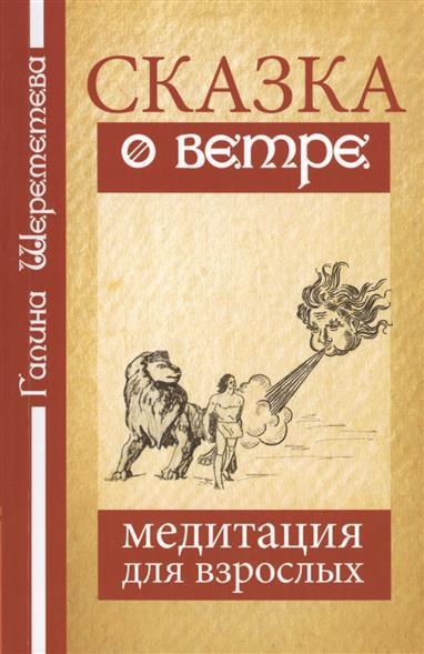 Шереметева Г. Сказка о ветре. Медитация для взрослых. 3-е издание шереметева г путешествие души 3 е изд