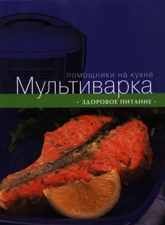 Ильичева С. (ред.) Мультиварка. Здоровое питание мультиварка