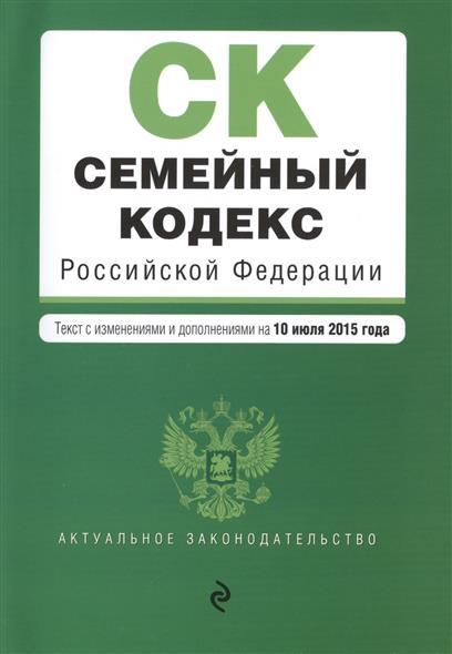 Семейный кодекс Российской Федерации. Текст с изменениями и дополнениями на 10 июля 2015 года