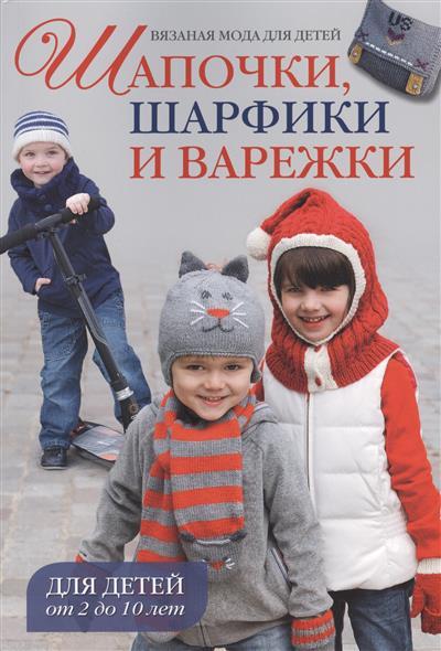Шапочки, шарфики и варежки. Для детей от 2 до 10 лет
