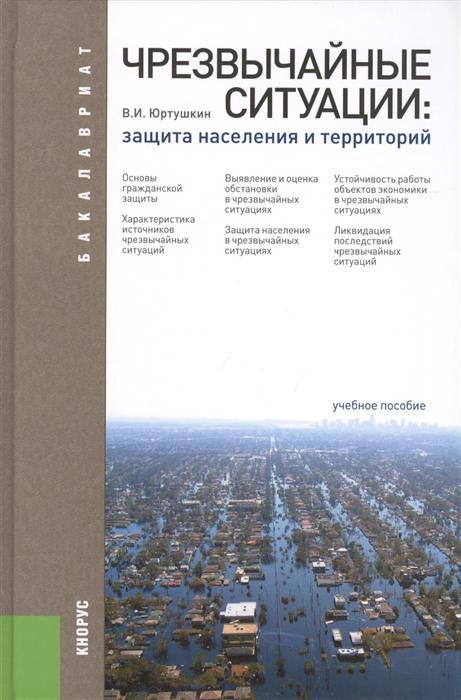 Юртушкин В. Чрезвычайный ситуации: защита населения и территорий. Третье издание, переработанное и дополненное