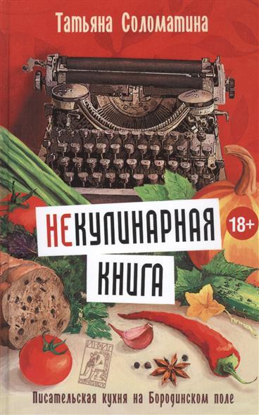 Соломатина Т. НеКулинарная книга. Писательская кухня на Бородинском поле цена 2017