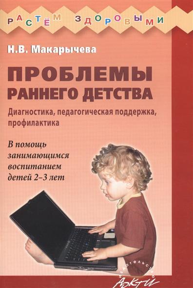 Проблемы раннего детства. Диагностика, педагогическая поддержка, профилактика. В помощь занимающимся воспитанием детей 2-3 лет