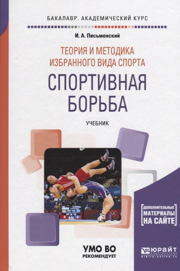 Письменский И. Теория и методика избранного вида спорта. Спортивная борьба. Учебник