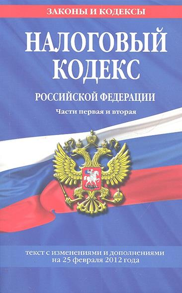 Налоговый кодекс Российской Федерации. Части первая и вторая. Текст с изменениями и дополнениями на 25 февраля 2012 года