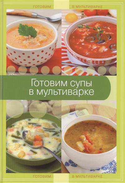 Братушева А. (ред.) Готовим супы в мультиварке отсутствует готовим в мультиварке