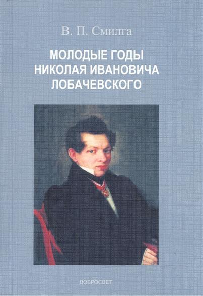 Смилга В. Молодые годы Николая Ивановича Лобачевского л с утевский молодые годы ивана тургенева