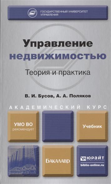 Бусов В., Поляков А. Управление недвижимостью. Теория и практика. Учебник для академического бакалавриата