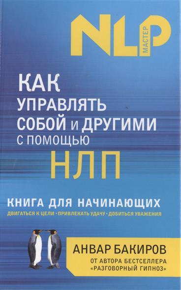 Бакиров А. Как управлять собой и другими с помощью НЛП ISBN: 9785699575367 анвар бакиров нлп технологии разговорный гипноз