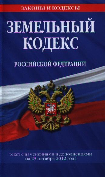 Земельный кодекс Российской Федерации. Текст с изменениями и дополнениями на 25 октября 2012 года