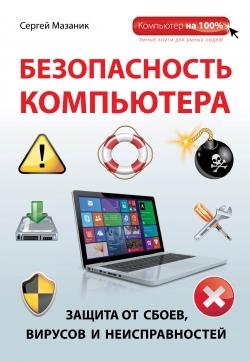 Мазаник С. Безопасность компьютера. Защита от сбоев, вирусов и неисправностей