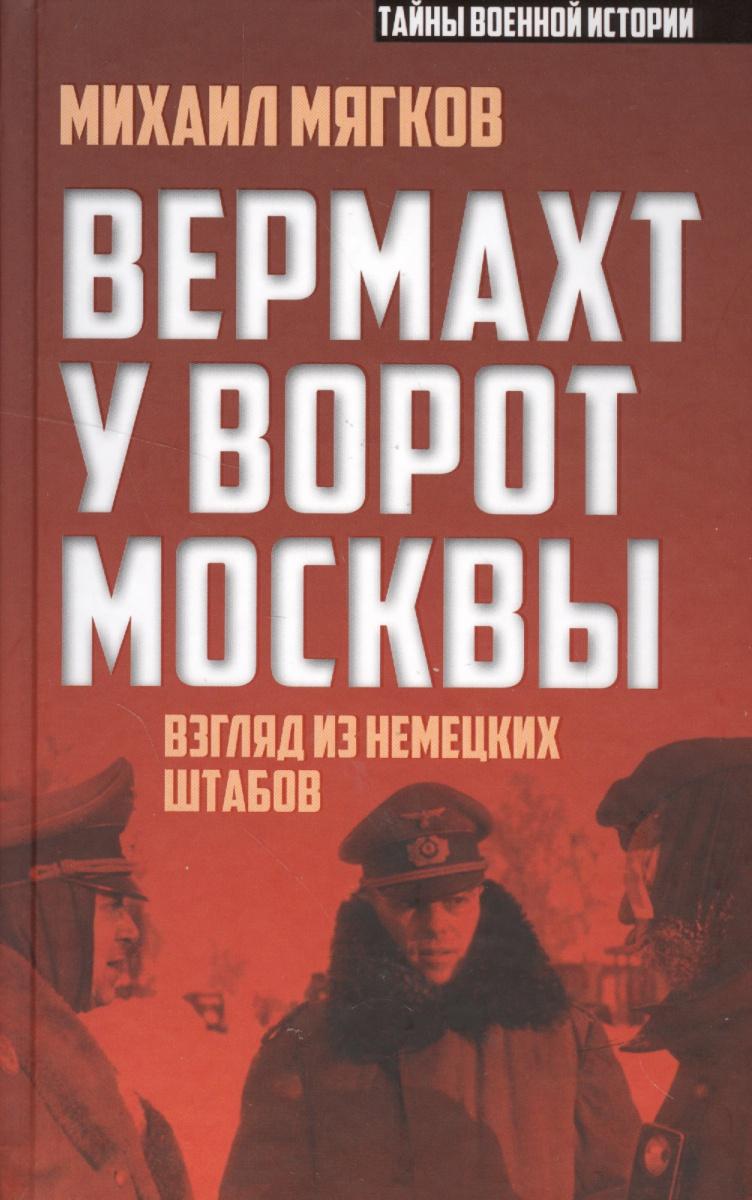 Мягков М. Вермахт у ворот Москвы. Взгляд из немецких штабов ISBN: 9785906880581
