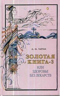 Тартак А. Золотая книга 3 или Здоровье без лекарств ISBN: 9785817402681