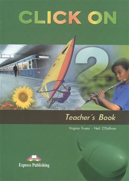 Evans V., O'Sullivan N. Click On 2. Teacher's Book evans v o sullivan n click on 3 student s book учебник