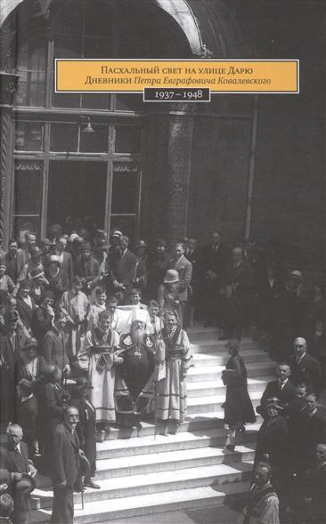 Пасхальный свет на улице Дарю. Дневники Петра Евграфовича Ковалевского 1937-1948