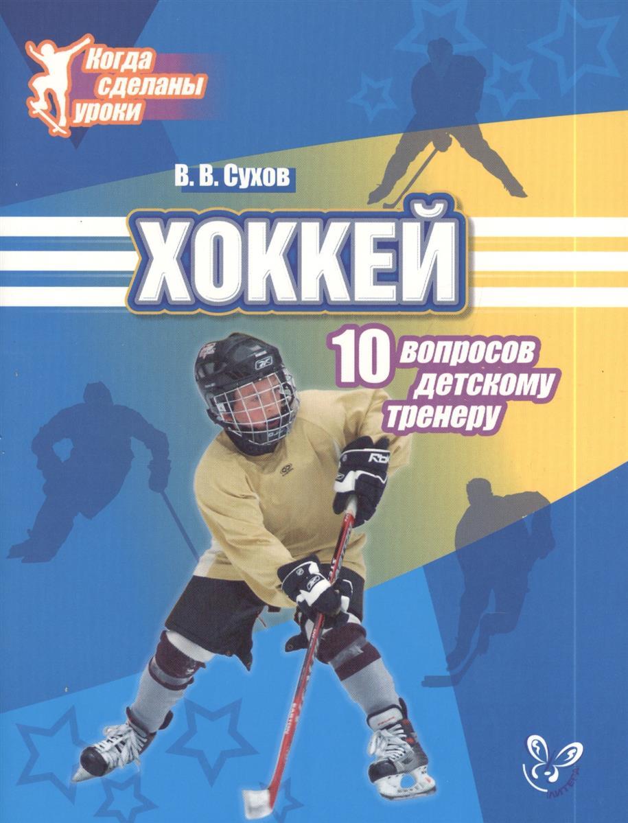 Сухов В. Хоккей. 10 вопросов детскому тренеру