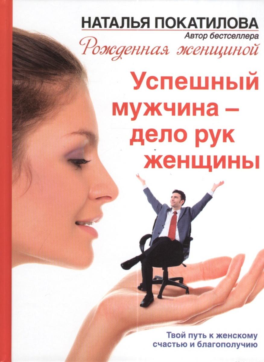 Успешный мужчина - дело рук женщины Твой путь к женскому счастью и благополучию ( Покатилова Н. )