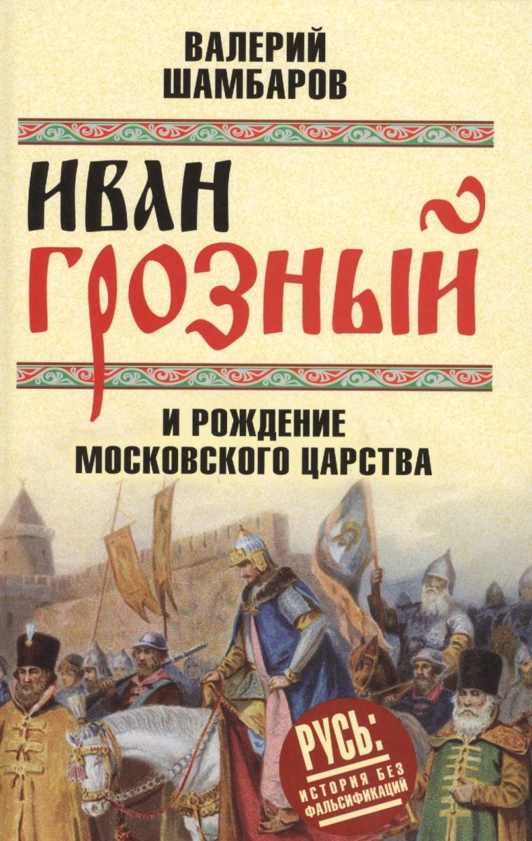 Шамбаров В. Иван Грозный и рождение Московского царства