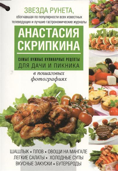 Скрипкина А. Самые нужные кулинарные рецепты для дачи и пикника в пошаговых фотографиях товары для дачи в спб