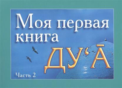 Моя первая книга Ду`а. Избранные молитвенные обращения к Аллаху (ду`а) - полезные для каждого человека. Часть 2