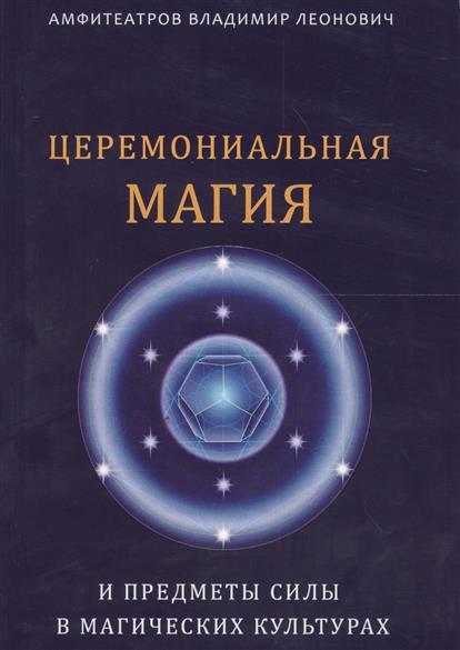 Амфитеатров В. Церемониальная магия и предметы силы в магических культурах ISBN: 9785888755075 в и сисаури церемониальная музыка китая и японии cd