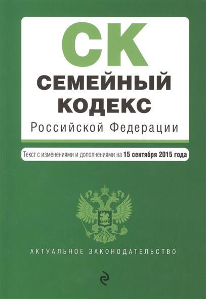 Семейный кодекс Российской Федерации. Текст с изменениями и дополнениями на 15 сентября 2015 года