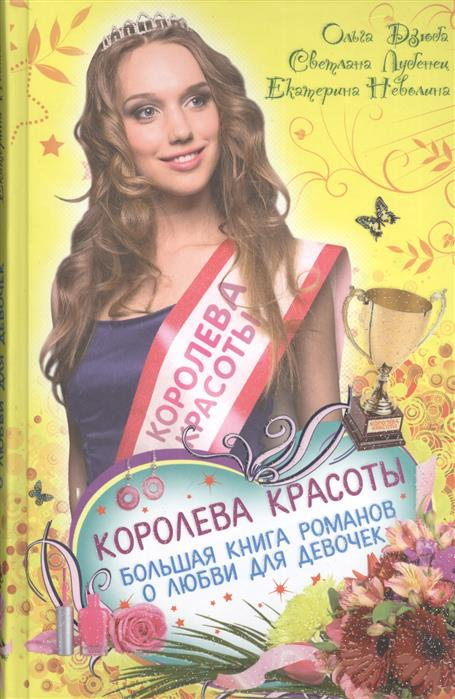 Дзюба О., Лубенец С., Неволина Е. Королева красоты. Большая книга романов о любви для девочек