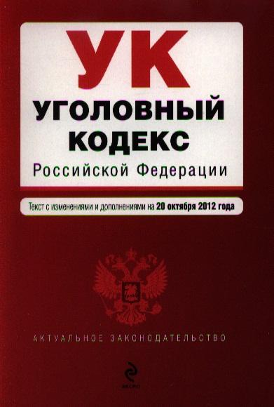 Уголовный кодекс Российской Федерации. Текст с изменениями и дополнениями на 20 октября 2012 года