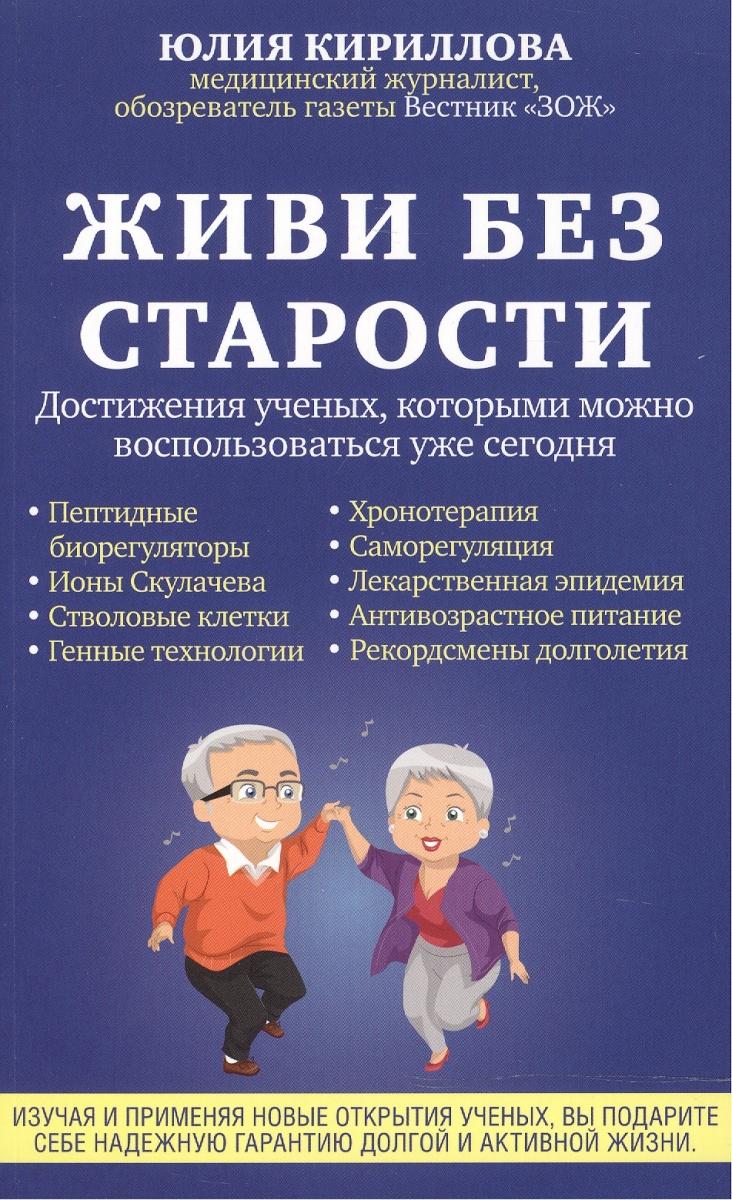Кириллова Ю Живи без старости. Достижения ученых, которыми можно воспользоваться уже сегодня кириллова ю крепкие нервы до старости