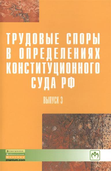 Трудовые споры в определениях Конституционного суда РФ. Выпуск 3