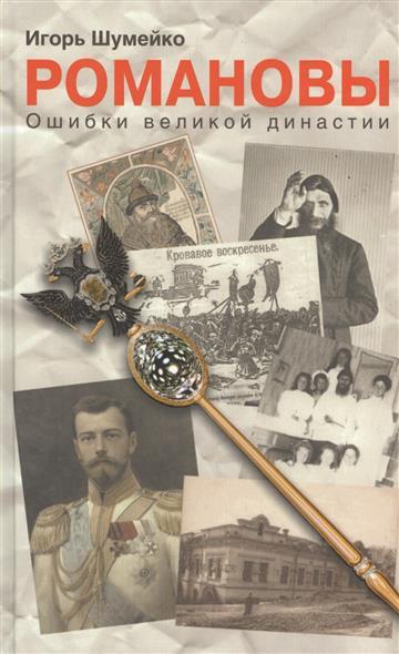 Шумейко И. Романовы. Ошибки великой династии радзинский э цари романовы история династии