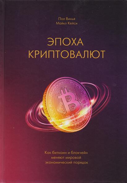 Винья П., Кейси М. Эпоха криптовалют. Как биткоин и блокчейн меняют мировой экономический порядок хэммернесс п мур м хэнк дж порядок в мыслях порядок в жизни