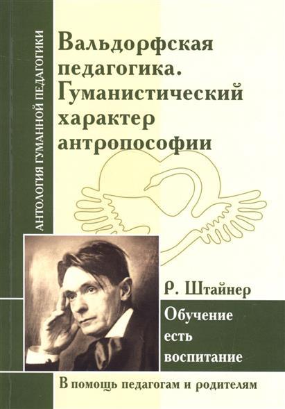 Штайнер Р. Вальдорфская педагогика. Гуманистический характер антропософии. Обучение есть воспитание