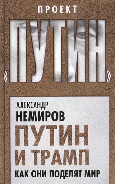 Немиров А. Путин и Трамп. Как они поделят мир