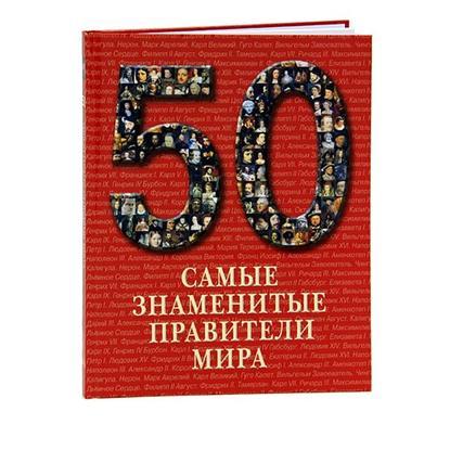 50. Самые знаменитые правители мира. Иллюстрированная энциклопедия